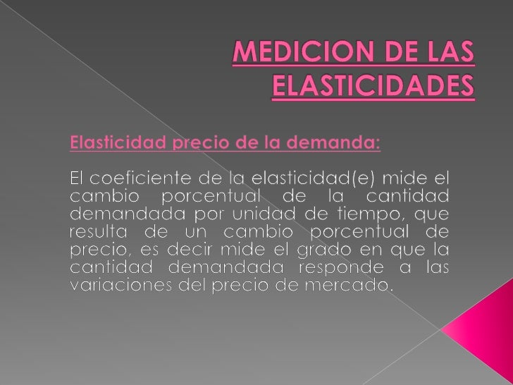 MEDICION DE LAS ELASTICIDADES<br />Elasticidad precio de la demanda:<br /><br />El coeficiente de la elasticidad(e) mide ...