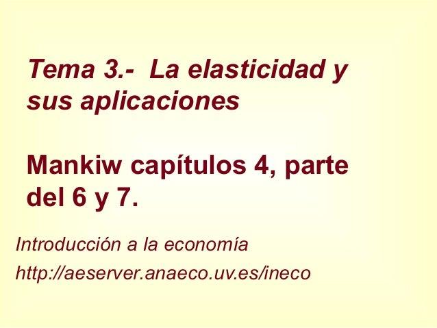 Tema 3.- La elasticidad y sus aplicaciones Mankiw capítulos 4, parte del 6 y 7. Introducción a la economía http://aeserver...