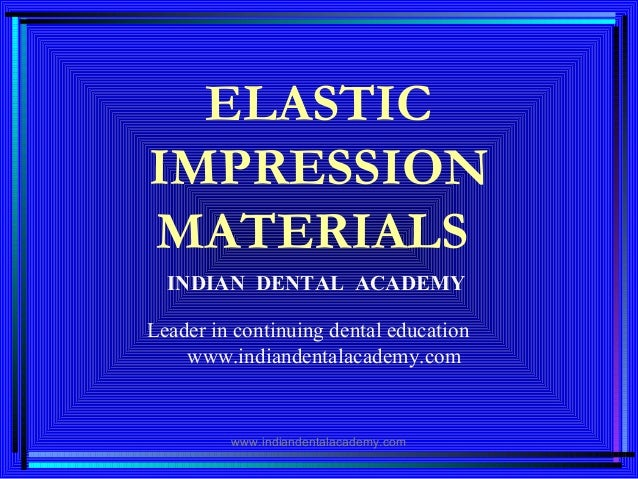 ELASTIC IMPRESSION MATERIALS INDIAN DENTAL ACADEMY Leader in continuing dental education www.indiandentalacademy.com www.i...