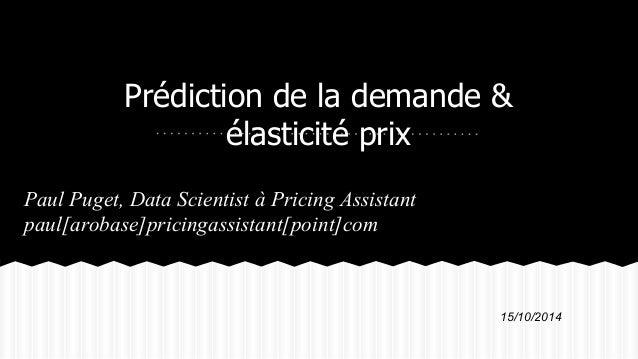 Prédiction de la demande &  élasticité prix  Paul Puget, Data Scientist à Pricing Assistant  paul[arobase]pricingassistant...