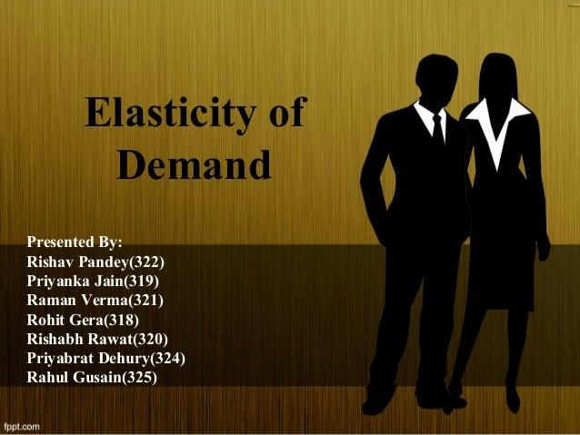 Elasticity of Demand Presented By: Rishav Pandey(322) Priyanka Jain(319) Raman Verma(321) Rohit Gera(318) Rishabh Rawat(32...