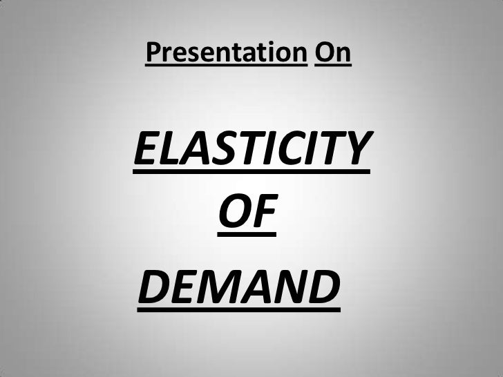 PresentationOn<br />ELASTICITY  OF<br />DEMAND<br />