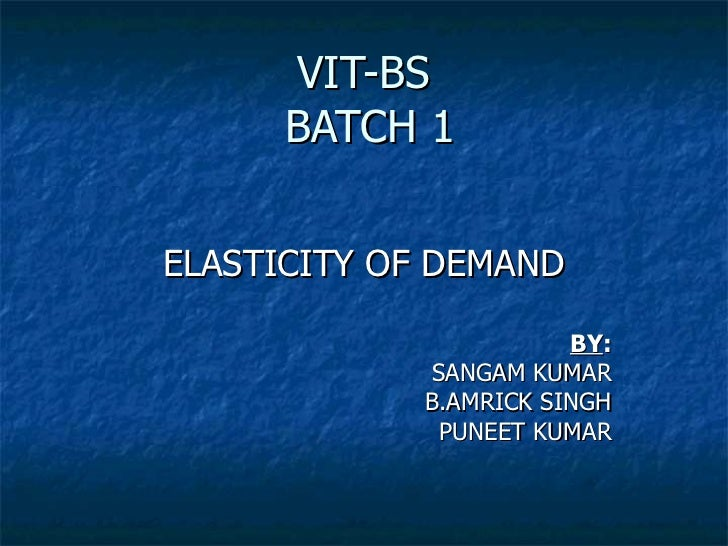 VIT-BS      BATCH 1ELASTICITY OF DEMAND                       BY:            SANGAM KUMAR            B.AMRICK SINGH       ...