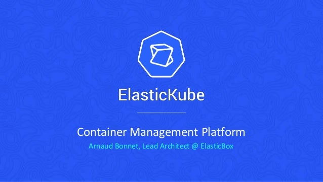 Container Management Platform Arnaud Bonnet, Lead Architect @ ElasticBox