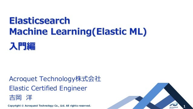 1Copyright © Acroquest Technology Co., Ltd. All rights reserved. Elasticsearch Machine Learning(Elastic ML) 入門編 Acroquet T...