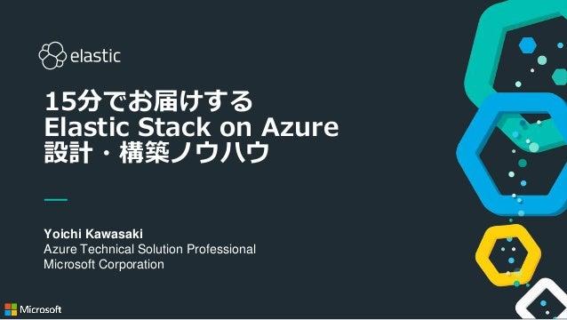 1 Yoichi Kawasaki Azure Technical Solution Professional Microsoft Corporation 15分でお届けする Elastic Stack on Azure 設計・構築ノウハウ