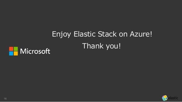 16 Thank you! Enjoy Elastic Stack on Azure!