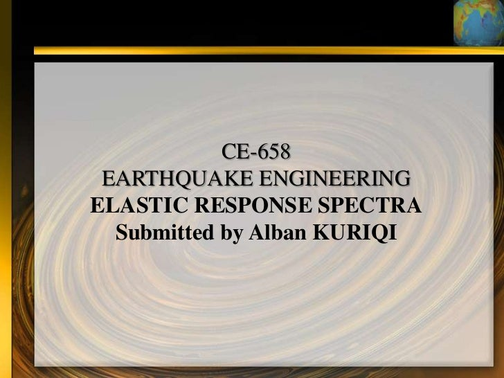CE-658 EARTHQUAKE ENGINEERINGELASTIC RESPONSE SPECTRA  Submitted by Alban KURIQI