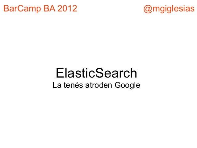BarCamp BA 2012                    @mgiglesias          ElasticSearch         La tenés atroden Google