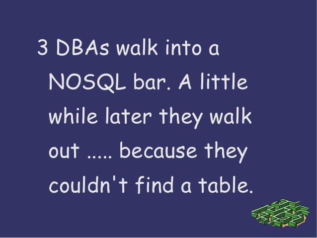 3 DBAs walk into a NOSQL bar. A little while later they walk out ..... because they couldn't find a table.