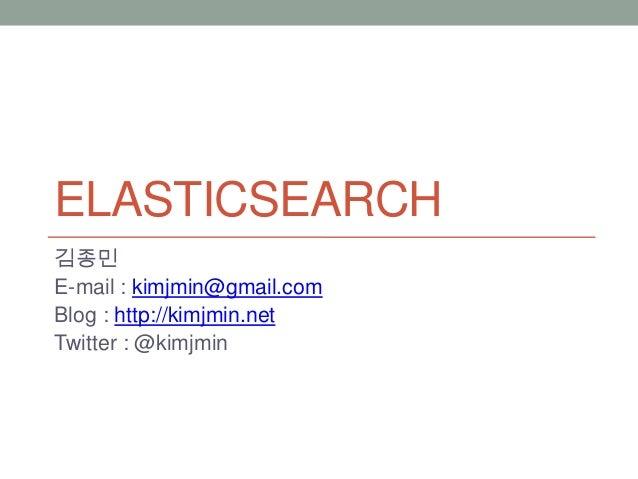 ELASTICSEARCH 김종민 E-mail : kimjmin@gmail.com Blog : http://kimjmin.net Twitter : @kimjmin