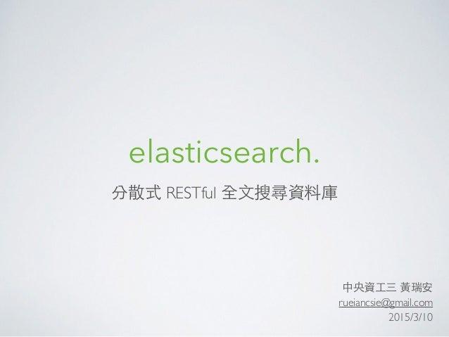 elasticsearch. 分散式 RESTful 全⽂文搜尋資料庫 中央資⼯工三 ⿈黃瑞安 rueiancsie@gmail.com 2015/3/10