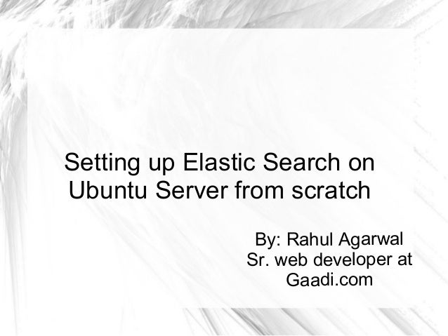 Setting up Elastic Search on Ubuntu Server from scratch By: Rahul Agarwal Sr. web developer at Gaadi.com