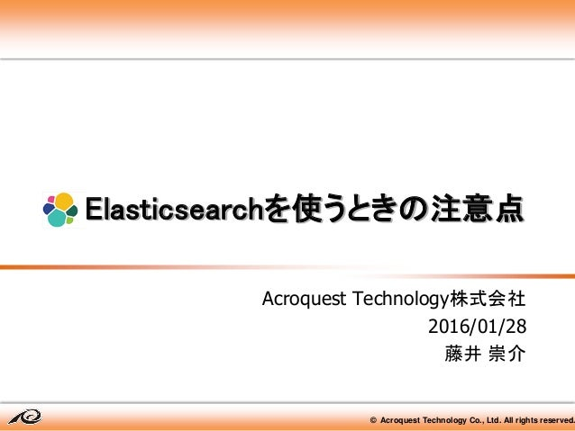 © Acroquest Technology Co., Ltd. All rights reserved. Elasticsearchを使うときの注意点 Acroquest Technology株式会社 2016/01/28 藤井 崇介