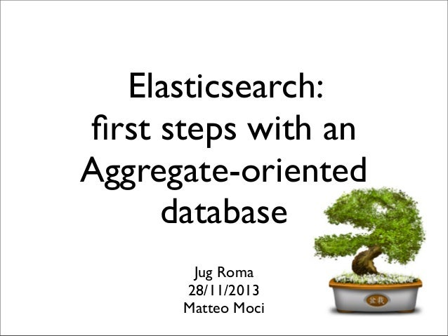 Elasticsearch: first steps with an Aggregate-oriented database Jug Roma 28/11/2013 Matteo Moci