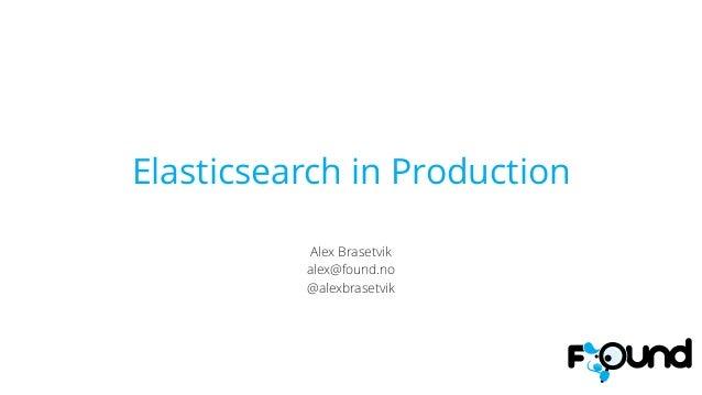 Elasticsearch in Production ! Alex Brasetvik alex@found.no @alexbrasetvik