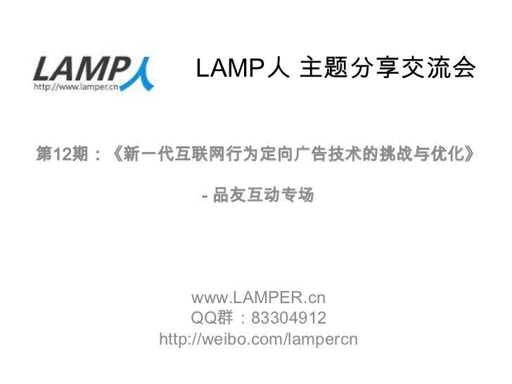 LAMP人 主题分享交流会第12期:《新一代互联网行为定向广告技术的挑战与优化》            - 品友互动专场            www.LAMPER.cn            QQ群:83304912       http:/...
