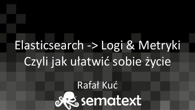 Elasticsearch -> Logi & Metryki Czyli jak ułatwić sobie życie Rafał Kuć