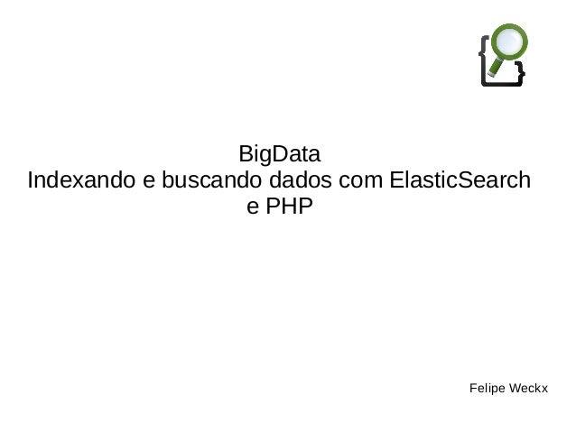 BigData  Indexando e buscando dados com ElasticSearch  e PHP  Felipe Weckx