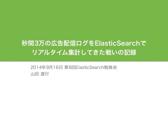 秒間3万の広告配信ログをElasticSearchで  リアルタイム集計してきた戦いの記録  2014年9月16日 第6回ElasticSearch勉強会  山田 直行