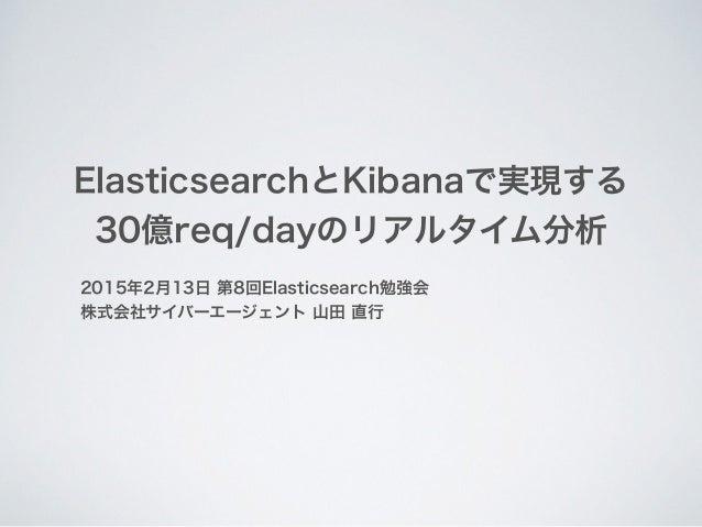 ElasticsearchとKibanaで実現する 30億req/dayのリアルタイム分析 2015年2月13日 第8回Elasticsearch勉強会 株式会社サイバーエージェント 山田 直行