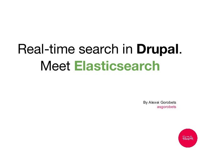 Real-time search in Drupal. Meet Elasticsearch By Alexei Gorobets asgorobets
