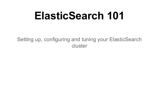 ElasticSearch 101 Setting up, configuring and tuning your ElasticSearch cluster