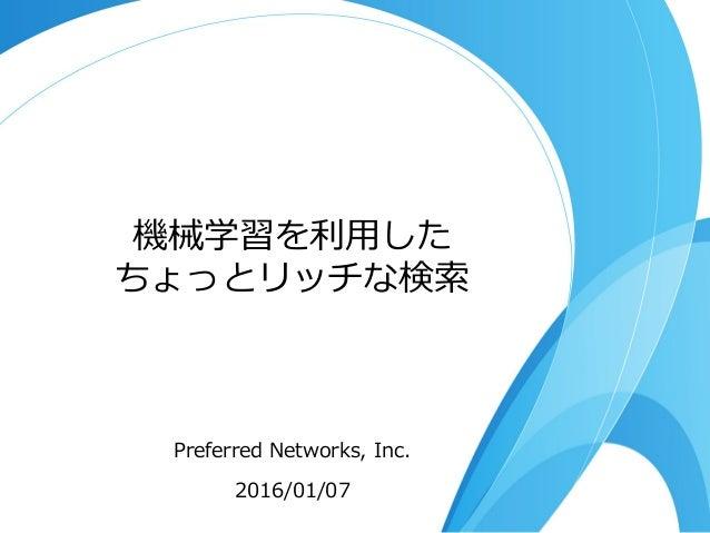 機械学習を利利⽤用した ちょっとリッチな検索索 Preferred Networks, Inc. 2016/01/07