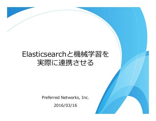 Elasticsearchと機械学習を 実際に連携させる Preferred Networks, Inc. 2016/03/16