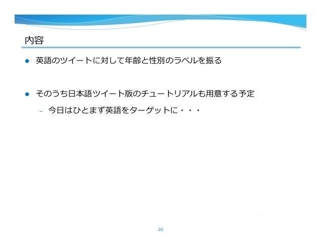 内容 l 英語のツイートに対して年年齢と性別のラベルを振る l そのうち⽇日本語ツイート版のチュートリアルも⽤用意する予定 – 今⽇日はひとまず英語をターゲットに・・・ 20