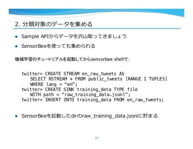 2. 分類対象のデータを集める l Sample APIからデータを沢⼭山取ってきましょう l SensorBeeを使っても集められる l SensorBeeを起動したdirのraw_̲training_̲data.jsonlに...