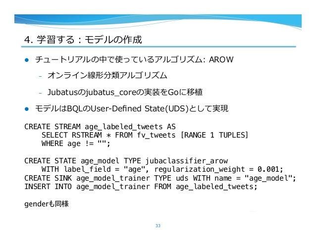 4. 学習する:モデルの作成 l チュートリアルの中で使っているアルゴリズム: AROW – オンライン線形分類アルゴリズム – Jubatusのjubatus_̲coreの実装をGoに移植 l モデルはBQLのUser-‐‑‒...