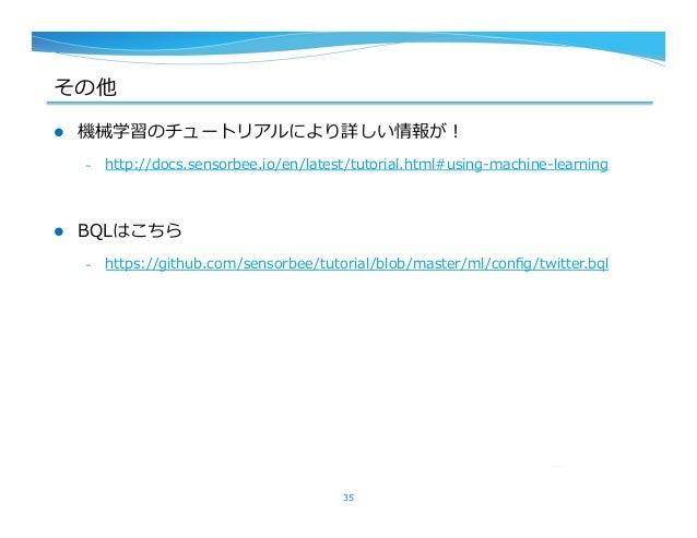 その他 l 機械学習のチュートリアルにより詳しい情報が! – http://docs.sensorbee.io/en/latest/tutorial.html#using-‐‑‒machine-‐‑‒learning l BQLはこち...