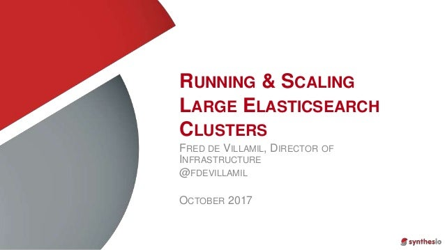 RUNNING & SCALING LARGE ELASTICSEARCH CLUSTERS FRED DE VILLAMIL, DIRECTOR OF INFRASTRUCTURE @FDEVILLAMIL OCTOBER 2017