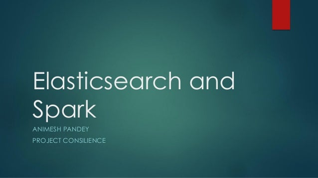 Elasticsearch and Spark ANIMESH PANDEY PROJECT CONSILIENCE