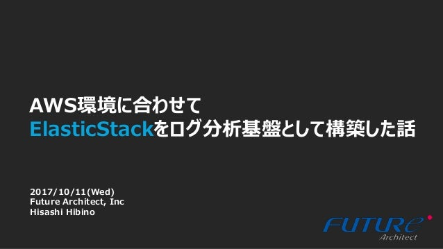 1 × AWS環境に合わせて ElasticStackをログ分析基盤として構築した話 2017/10/11(Wed) Future Architect, Inc Hisashi Hibino