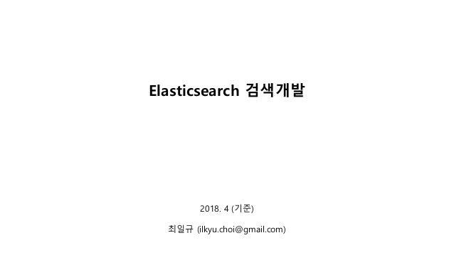 2018. 4 (기준) 최일규 (ilkyu.choi@gmail.com) Elasticsearch 검색개발