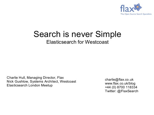 Charlie Hull, Managing Director, Flax Nick Gushlow, Systems Architect, Westcoast Elasticsearch London Meetup charlie@flax....