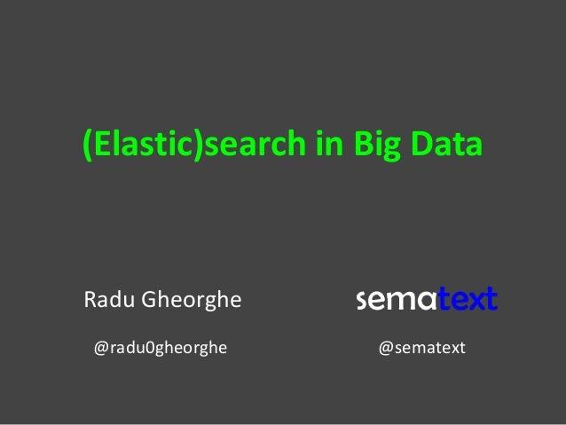 (Elastic)search in Big Data Radu Gheorghe @radu0gheorghe @sematext