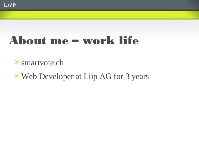 About me – work lifesmartvote.chWeb Developer at Liip AG for 3 years