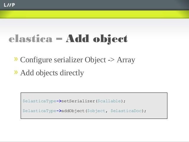 elastica – Add object$elasticaType->setSerializer($callable);$elasticaType->addObject($object, $elasticaDoc);Configure ser...