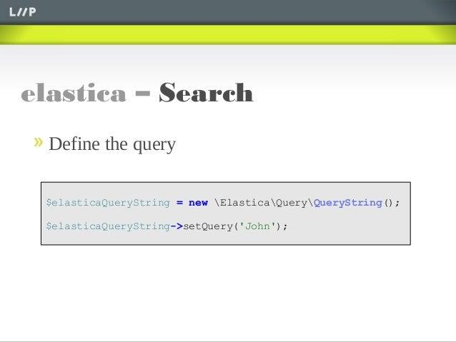 elastica – Search$elasticaQueryString = new ElasticaQueryQueryString();$elasticaQueryString->setQuery(John);Define the query