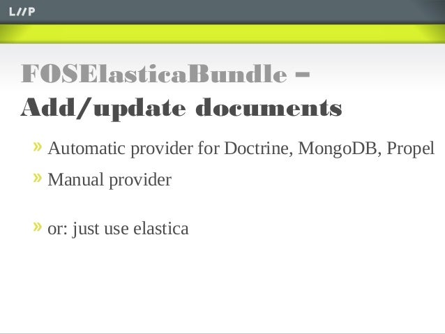 FOSElasticaBundle –Add/update documentsAutomatic provider for Doctrine, MongoDB, PropelManual provideror: just use elastica