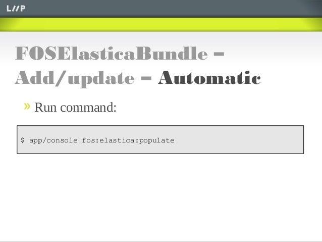 FOSElasticaBundle –Add/update – AutomaticRun command:$ app/console fos:elastica:populate