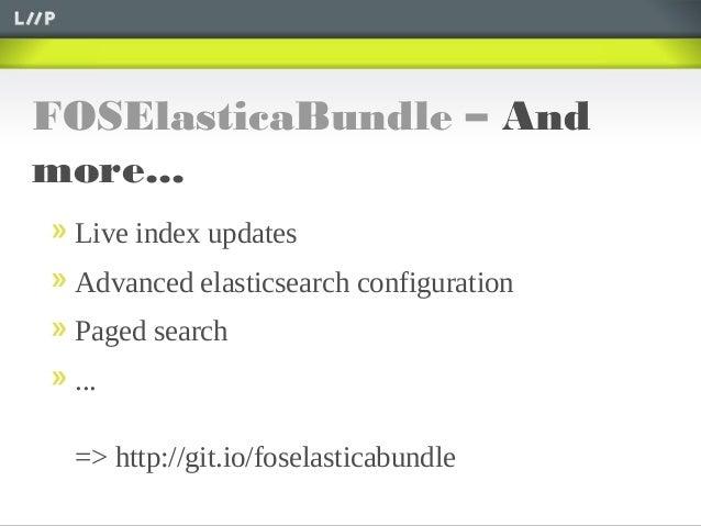FOSElasticaBundle – Andmore...Live index updatesAdvanced elasticsearch configurationPaged search...=> http://git.io/fosela...