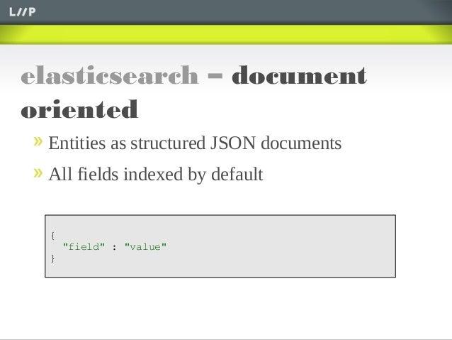 "elasticsearch – documentorientedEntities as structured JSON documentsAll fields indexed by default{""field"" : ""value""}"