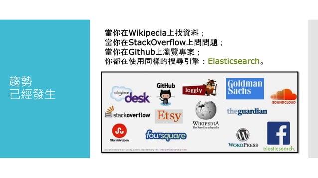 趨勢 已經發生 當你在Wikipedia上找資料; 當你在StackOverflow上問問題; 當你在Github上瀏覽專案; 你都在使用同樣的搜尋引擎:Elasticsearch。