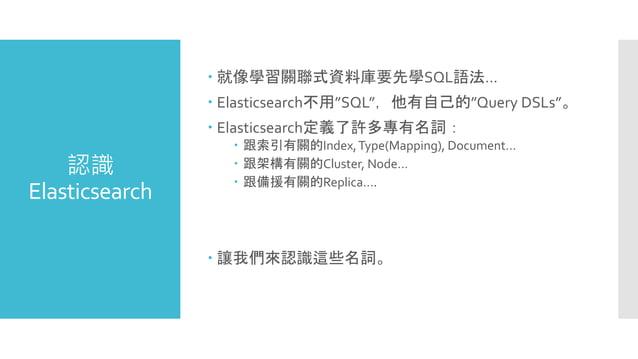 """認識 Elasticsearch  就像學習關聯式資料庫要先學SQL語法…  Elasticsearch不用""""SQL"""",他有自己的""""Query DSLs""""。  Elasticsearch定義了許多專有名詞:  跟索引有關的Index,T..."""