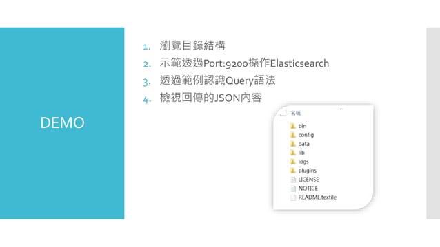DEMO 1. 瀏覽目錄結構 2. 示範透過Port:9200操作Elasticsearch 3. 透過範例認識Query語法 4. 檢視回傳的JSON內容