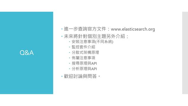 Q&A  進一步查詢官方文件:www.elasticsearch.org  未來將針對個別主題另外介紹:  安裝注意事項(不同系統)  監控套件介紹  分散式架構原理  佈屬注意事項  搜尋原理與API  分析原理與API  ...